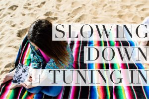 SLOWING DOWN + TUNING IN